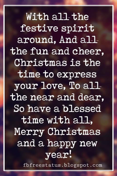 Merry Christmas Wishes, With all the festive spirit around, And all the fun and cheer, Christmas is the time to express your love, To all the near and dear, So have a blessed time with all, Merry Christmas and a happy new year!