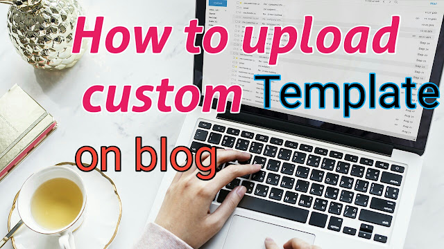 How to upload custom template on blogger blog,blog me template kaise upload kare,