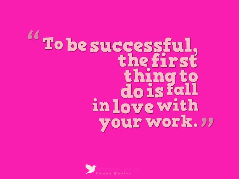 To be successful, the first thing to do is fall in love with your work.