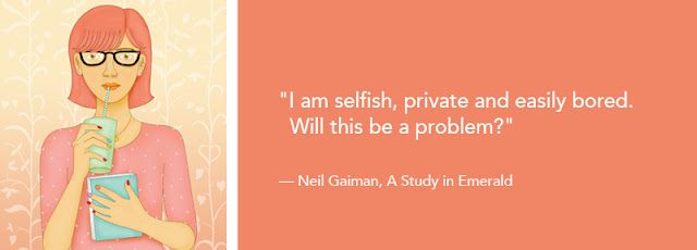 """I am selfish, private and easily bored. Will this be a problem?"" — Neil Gaiman, A Study in Emerald"