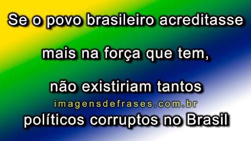 Se o povo brasileiro acreditasse mais na força que tem, não existiriam tantos políticos corruptos no Brasil.