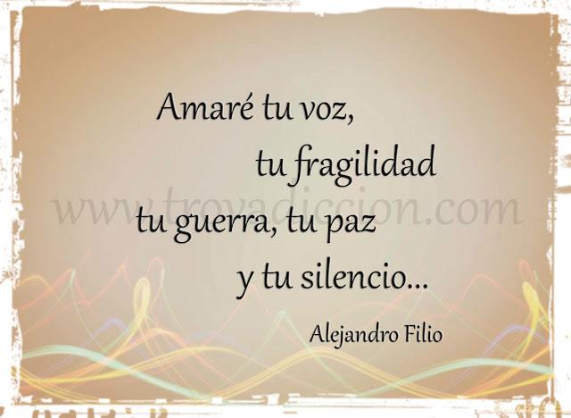 Amaré tu voz, tu fragilidad  tu guerra, tu paz y tu silencio.