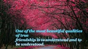 beautiful quotes on life for friendship:one of the most beautiful qualities of true friendship is to understand and to be understood