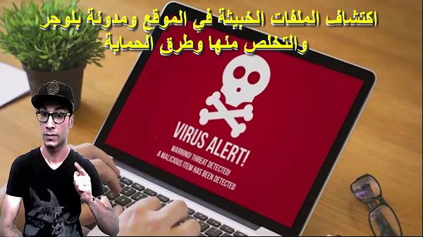 اكتشاف الملفات الخبيثة في الموقع ومدونة بلوجر والتخلص منها وطرق الحماية