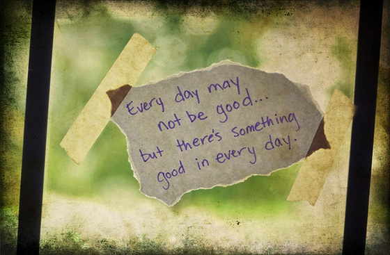 Every Day May Not Be Good But There Something Good In