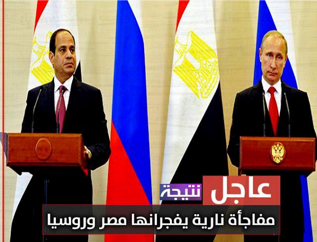 نبأ عاجل | مفاجأة نارية يفجرانها مصر وروسيا