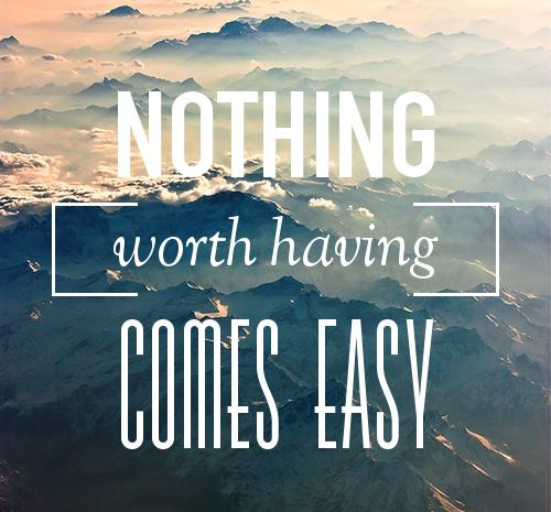 nothing worth having comes easy - quotes about life