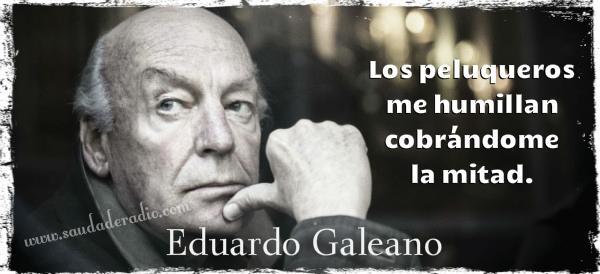 """Los peluqueros me humillan cobrándome la mitad."" Eduardo Galeano"