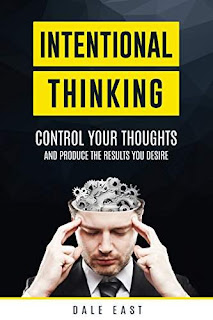 Intentional Thinking, Control Your Thinking and get the Results You Desire by Dale East