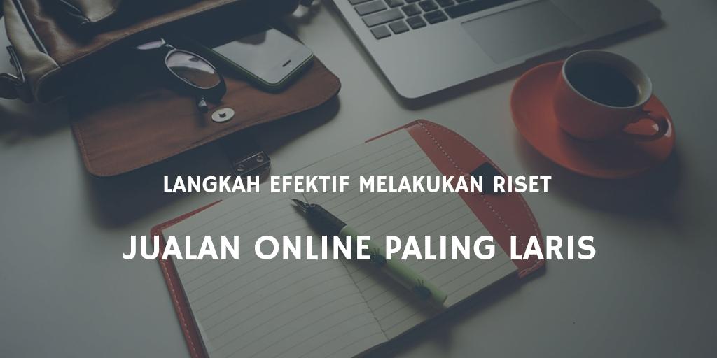 Langkah Efektif Melakukan Riset Jualan Online Paling Laris