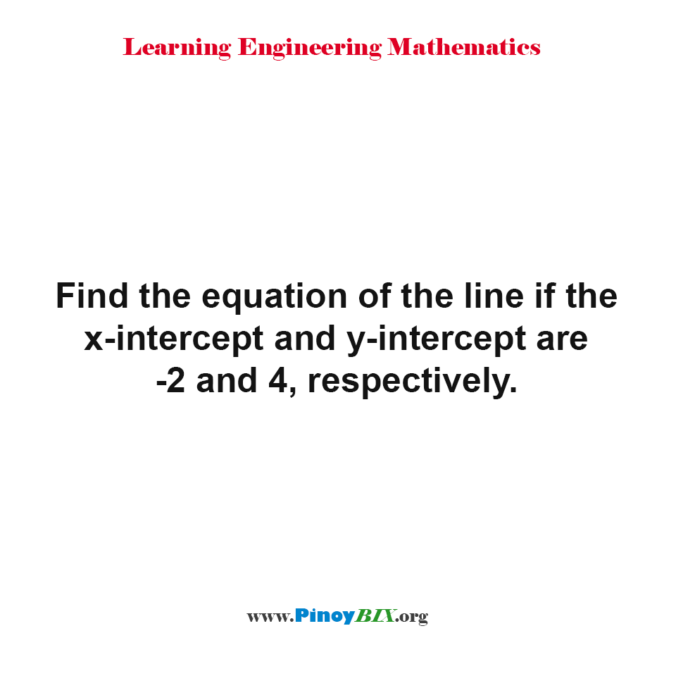 Find the equation of the line if the x-intercept and y-intercept are -2 and 4, respectively.