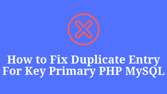 Cara Mengatasi Duplicate Entry For Key 'Primary' PHP MYSQL
