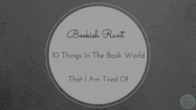 bookish rant 10 Things In The Book World That I Am Tired Of