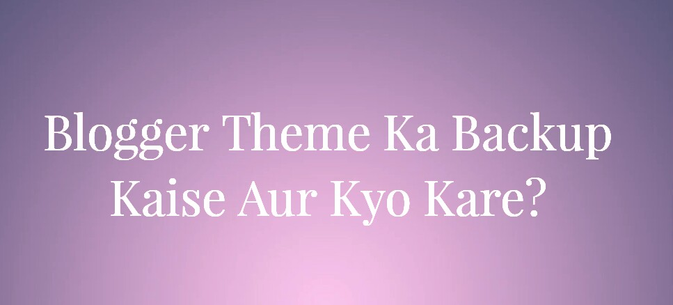 Blogger Blog Theme Ka Backup Kaise and Kyo Kare?