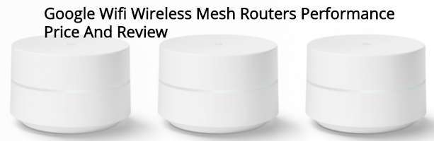 Google Wifi Wireless Mesh Routers Performance Price And Review