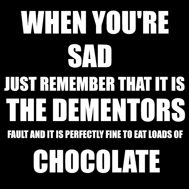 When You´re sad just remember that it is the Dementors fault and it is perfectly fine to eat loads of chocolate