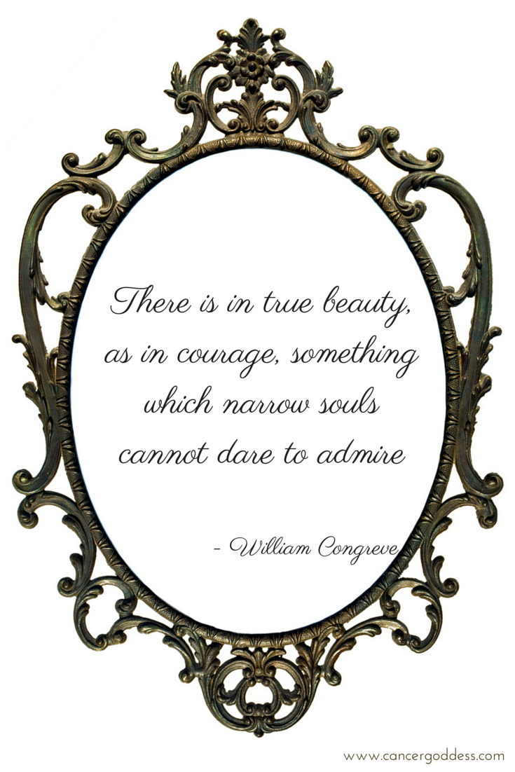 There is in true beauty, as in courage, something which narrow souls cannot dare to admire - William Congreve