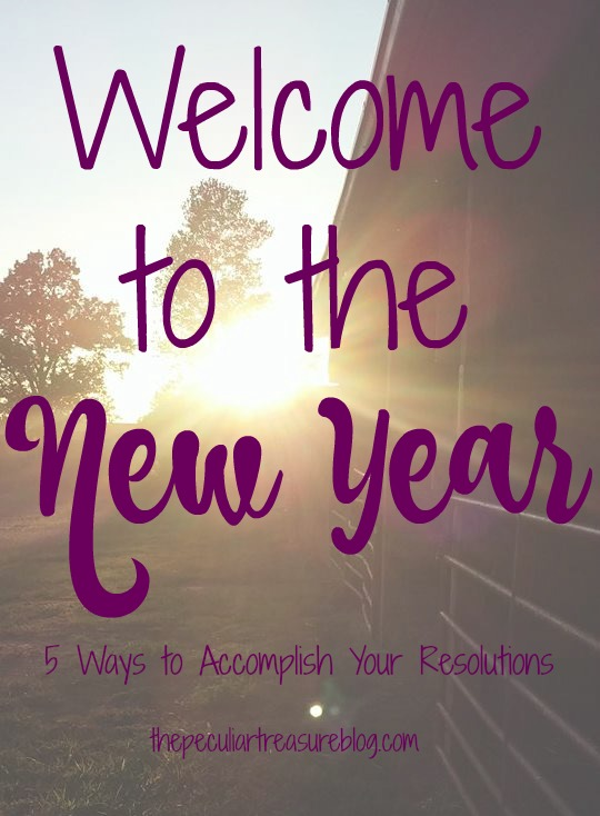 The Peculiar Treasure: Welcome to the New Year: 5 Ways to Accomplish New Years Resolutions