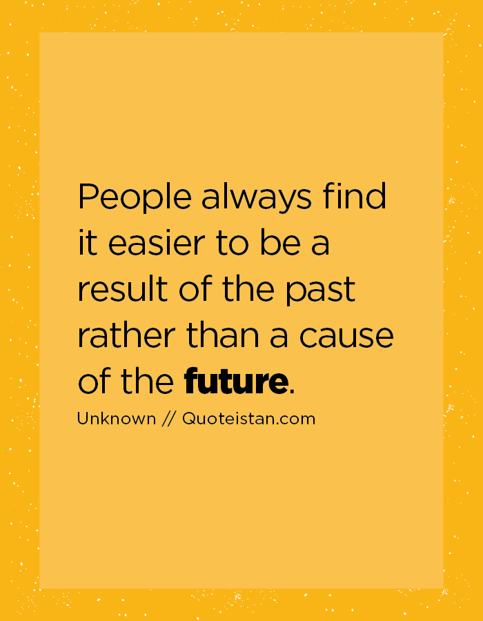 People always find it easier to be a result of the past rather than a cause of the future.
