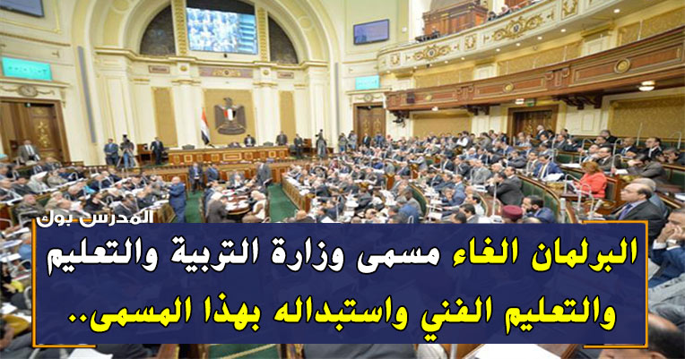 البرلمان الغاء مسمي وزارة التربية والتعليم والتعليم الفني واستبداله بهذا المسمي
