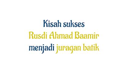 Kisah Sukses Rusdi Ahmad Baamir menjadi juragan batik