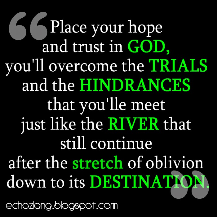 Place your hope and trust in God, you'll overcome the trials and the hindrances.