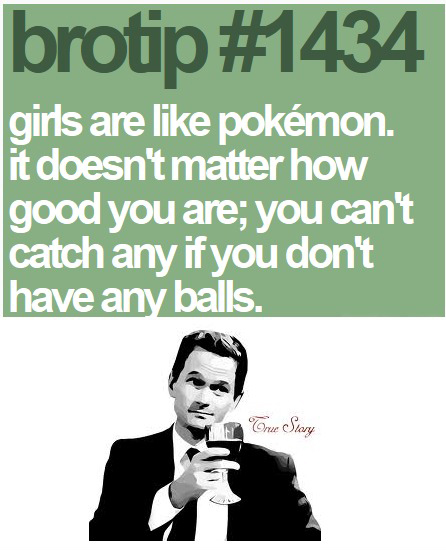 Girls Are Like Pokemon It Doesn't Matter How Good You're.You Can't Catch Any If You Don't Have Any Balls