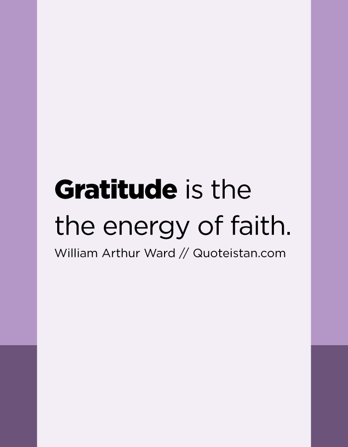 Gratitude is the the energy of faith.
