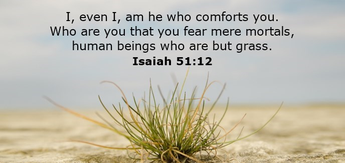 I, even I, am he who comforts you. Who are you that you fear mere mortals, human beings who are but grass.