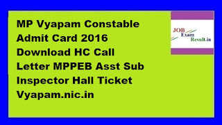 MP Vyapam Constable Admit Card 2016 Download HC Call Letter MPPEB Asst Sub Inspector Hall Ticket Vyapam.nic.in