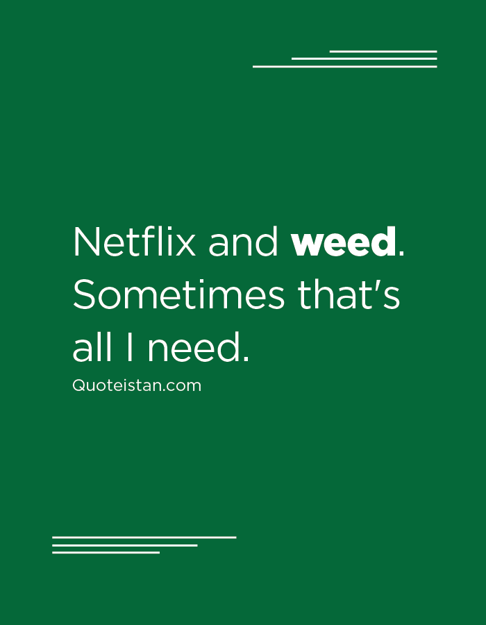 Netflix and weed. Sometimes that's all I need.