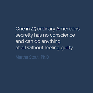 One in 25 ordinary Americans secretly has no conscience   and can do anything at all without feeling guilty.   Martha Stout, Ph.D.  The Sociopath Next Door