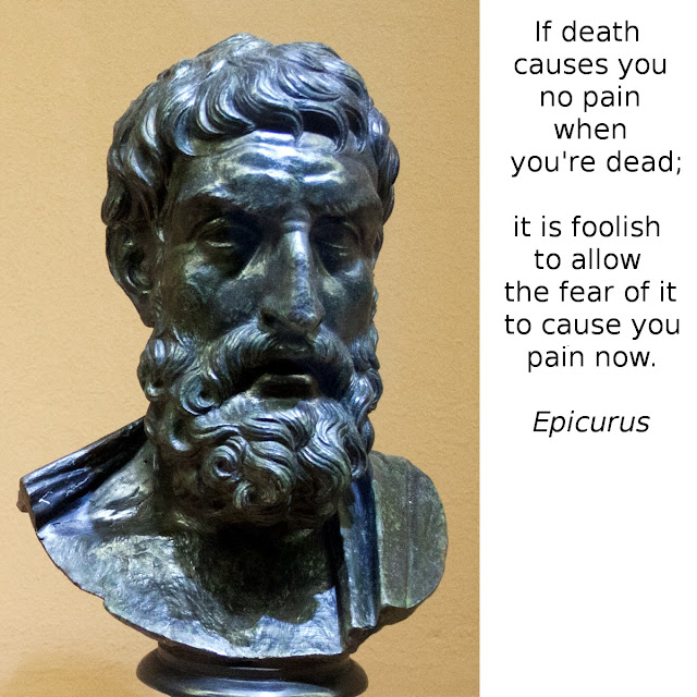 If death causes you no pain when you're dead; it is foolish to allow the fear of it to cause you pain now. - Epicurus