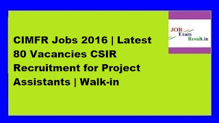 CIMFR Jobs 2016 | Latest 80 Vacancies CSIR Recruitment for Project Assistants | Walk-in