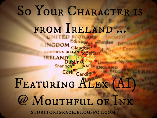 So Your Character is From Ireland ... Featuring Alex (AI) @ Mouthful of Ink