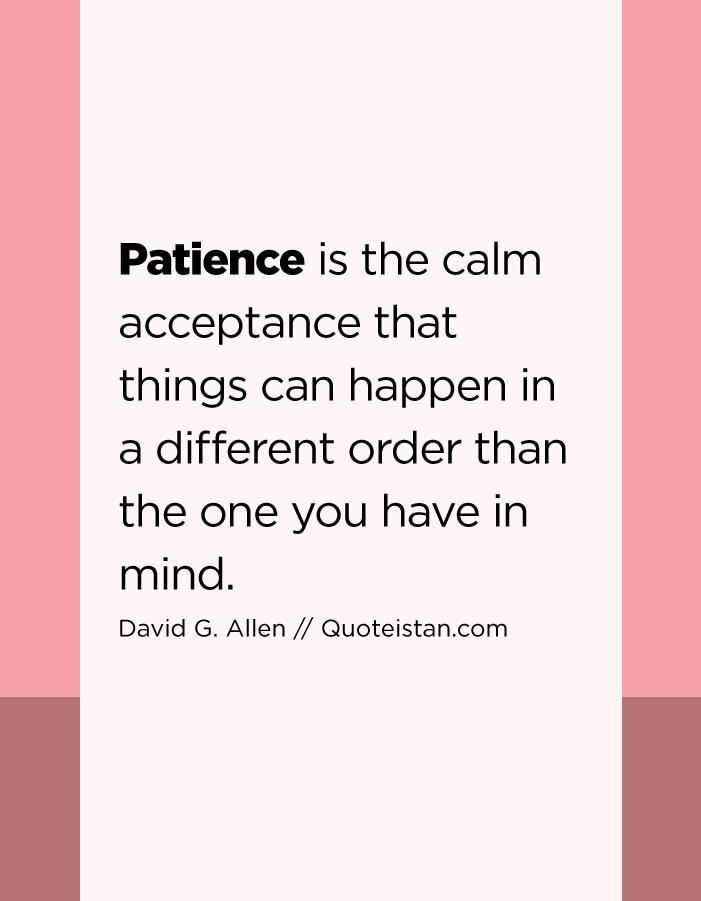 Patience is the calm acceptance that things can happen in a different order than the one you have in mind.