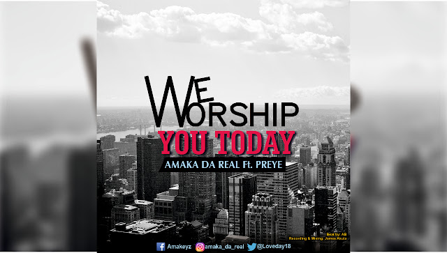 Music Alert: WE WORSHIP YOU TODAY, by AMAKA DA REAL