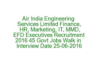 Air India Engineering Services Limited Finance, HR, Marketing, IT, MMD, EFD Executives Recruitment 2016 45 Govt Jobs