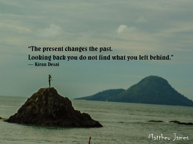 """""""The present changes the past. Looking back you do not find what you left behind."""" ― Kiran Desai"""