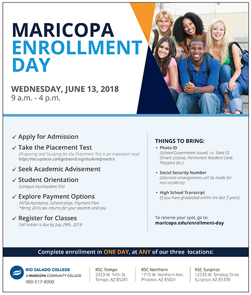 Poster for Maricopa Enrollment Day, featuring image of a group of smiling students.  Text: Complete enrollment in ONE DAY, at ANY of our three  locations:Wed, June 13, 9 a.m. – 4p.m. Apply for Admission; Take the Placement Test; Seek Academic Advisement; Attend Student Orientation (campus tours and student IDs); Explore Payment Options (FAFSA assistance, scholarships, payment plans, etc. If you are a dependent, bring your and your parents' 2016 tax returns.); Register for Classes (Payment is due immediately for Summer classes; Payment is due July 30 for Fall classes.).    THINGS TO BRING: Photo ID (School/Government issued: i.e. State ID, Drivers License, Permanent Resident Card, Passport Etc.).  Social Security Number (alternate arrangements will be made for non-residents). High School Transcript (If you have graduated within the last 3 years). o reserve your spot, go to: maricopa.edu/enrollment-day  RSC Tempe 2323 W. 14th St. Tempe, AZ 85281 RSC Northern 1715 W. Northern Ave. Phoenix, AZ 85021 RSC Surprise 12535 W. Smokey Drive Surprise, AZ 85378
