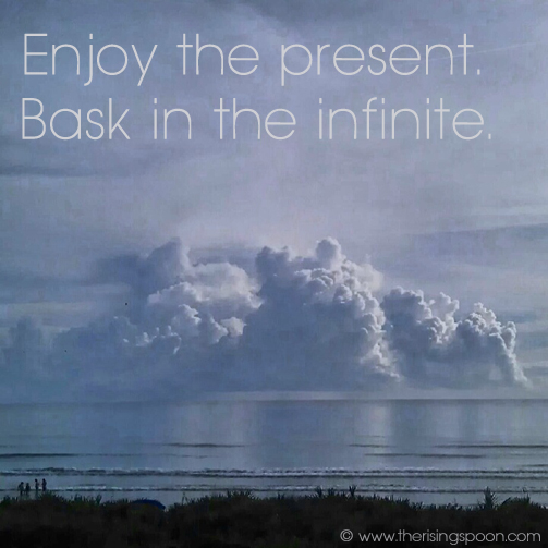 Enjoy the Present. Bask in the infinite. | www.therisingspoon.com