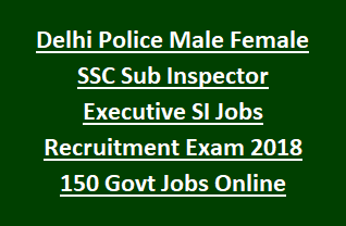 Delhi Police Male Female SSC Sub Inspector Executive SI Jobs Recruitment Notification Exam 2018 150 Govt Jobs Online