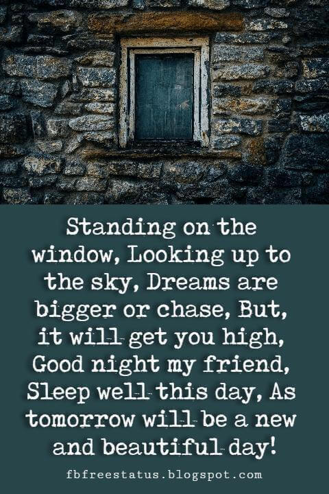good night friends quotes, Standing on the window, Looking up to the sky, Dreams are bigger or chase, But, it will get you high, Good night my friend, Sleep well this day, As tomorrow will be a new and beautiful day!