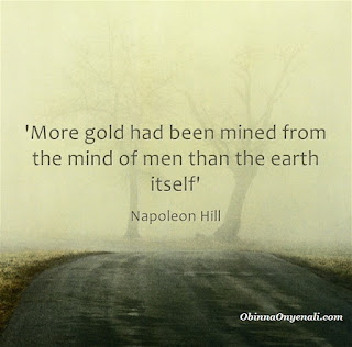 Napoleon Hill's quote - more gold had been mined from the mind of man than earth itself