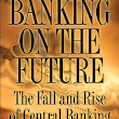 Banking on the Future The Fall and Rise of Central Banking         ~          Business Insurance ,finance and Economics Ebooks