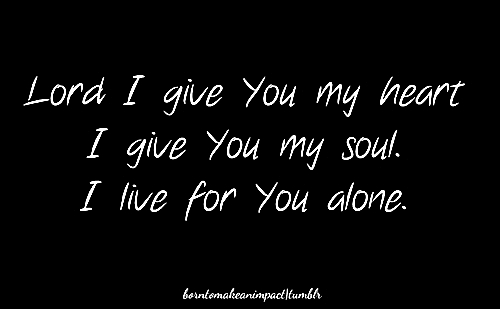 Lord I Give You My Heart I Give You My Soul I Live For You Alone