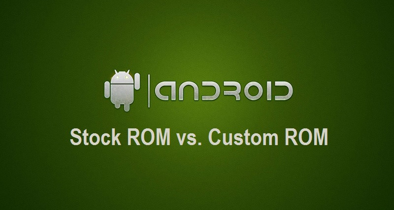 Android Stock ROM vs. Android Custom ROM