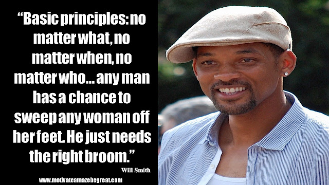"Will Smith Motivational Quotes: ""Basic principles: no matter what, no matter when, no matter who... any man has a chance to sweep any woman off her feet. He just needs the right broom."""