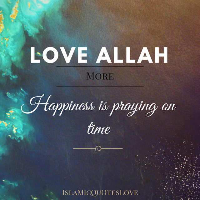 "Love ALLAH more  Happiness is praying on time.  Ibn Umar (r.a.) narrates: The Messenger of Allah (pbuh) stated the following: ""The place of prayer (salah) in religion is like the place of the head in the body."" (Majmau'l-Awsat, 3:154, (2313.) Imam Tabarani, Mu'jamu's-Saghir)  Abu'd-Darda (r.a) stated the following: ""My friend Muhammad (pbuh) gave me the following advice. Even if you are chopped up and burnt, do not associate partners with Allah and do not miss your fard prayers deliberately. Allah will move His protection away from a person who misses his fard prayers deliberately."" (Musnad: 5/238, Al-Bani Sahih Ibn Majah: 3529, Bayhaqi)  The following is reported from Abdullah bin Qurt (May Allah be pleased with him): The Messenger of Allah (pbuh) said, ""On the Day of Judgment, a slave will be questioned about his prayers first. If his prayers are good, his other deeds will be good, too. If his prayers are bad, his other deeds will be bad, too."" (Tabarani, Targhib)  he following is reported from Hz. Nawfal bin Muawiya (r.a.):  ""A person who does not perform a prayer on time is like someone whose family and property were removed."" Ibn Hibban  O he who feels very sorry for very small things that he loses in the world! You lose so much when you miss prayers!   In a hadith reported by Abdul­lah b. Umar (r.a.), the Prophet (pbuh) says, ""A person who misses the afternoon prayer is like a person whose family and property have been destroyed."" (Jamiu'l Ahadith)"
