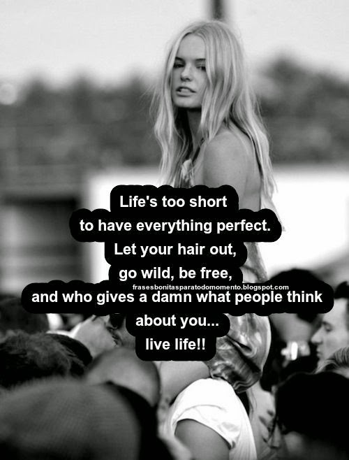 Life's too short to have everything perfect. Let your hair out, go wild, be free, and who gives a damn what people think about you...live life!!